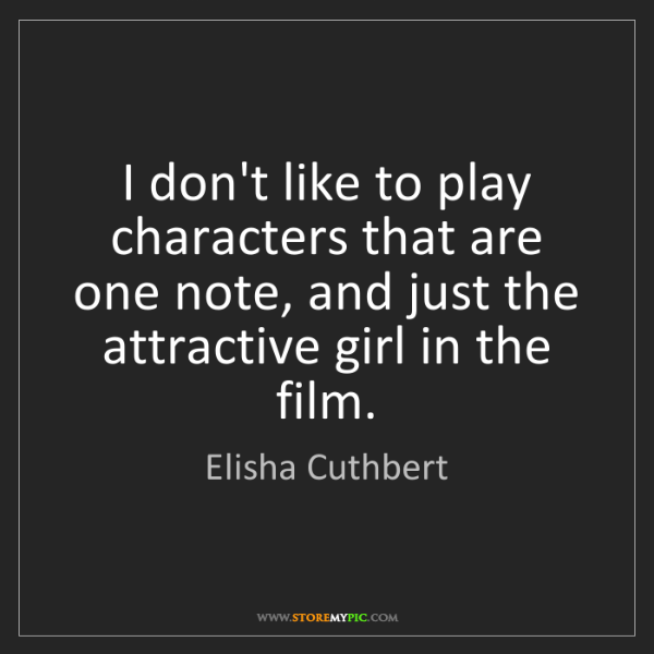 Elisha Cuthbert: I don't like to play characters that are one note, and...