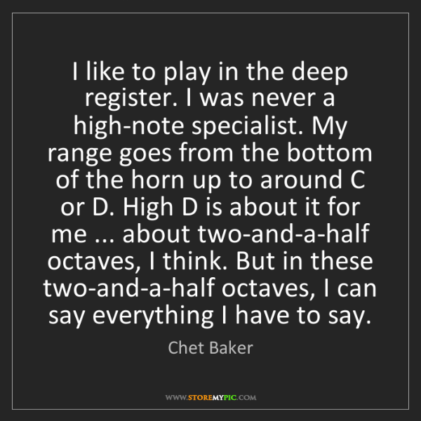 Chet Baker: I like to play in the deep register. I was never a high-note...