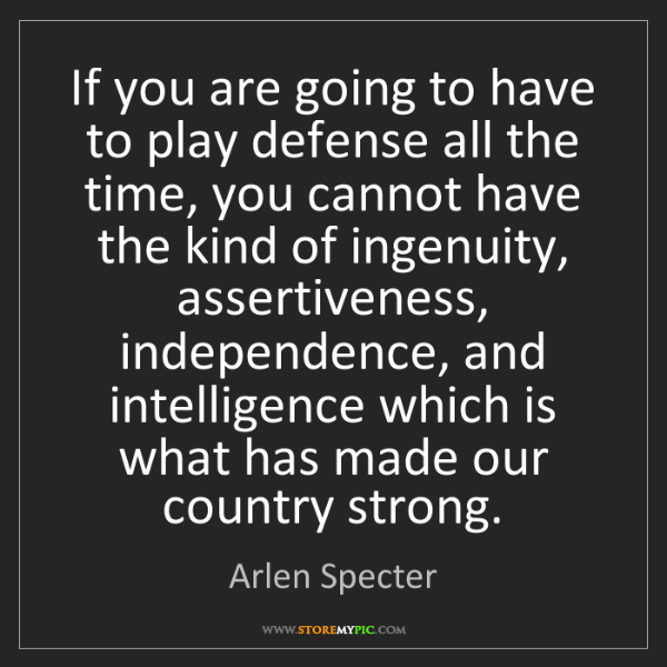 Arlen Specter: If you are going to have to play defense all the time,...
