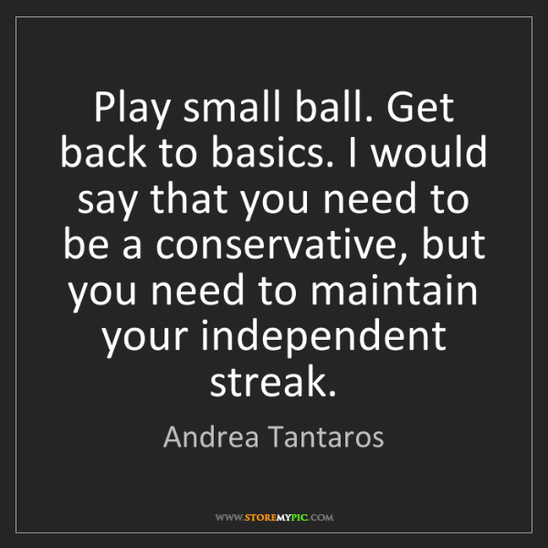 Andrea Tantaros: Play small ball. Get back to basics. I would say that...