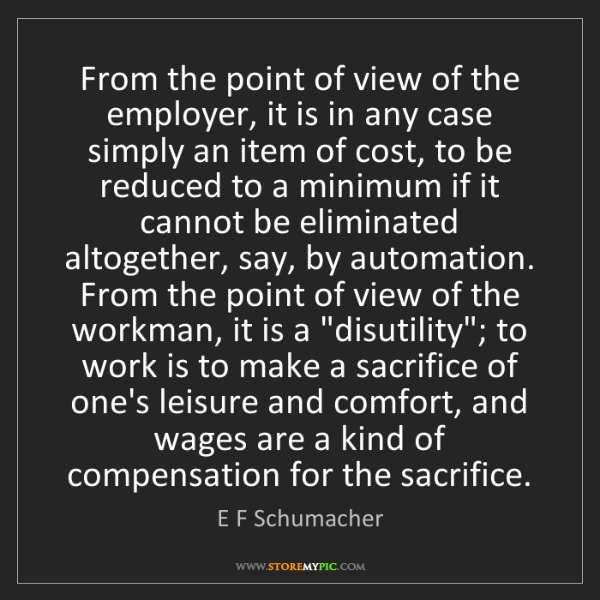 E F Schumacher: From the point of view of the employer, it is in any...
