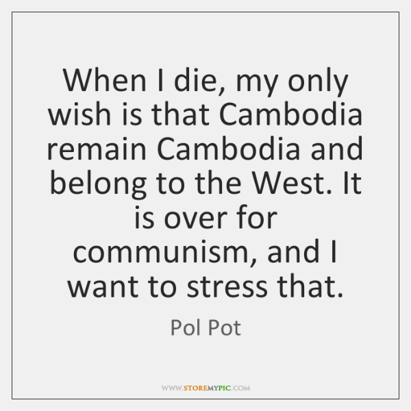 When I die, my only wish is that Cambodia remain Cambodia and ...