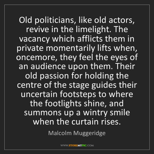 Malcolm Muggeridge: Old politicians, like old actors, revive in the limelight....
