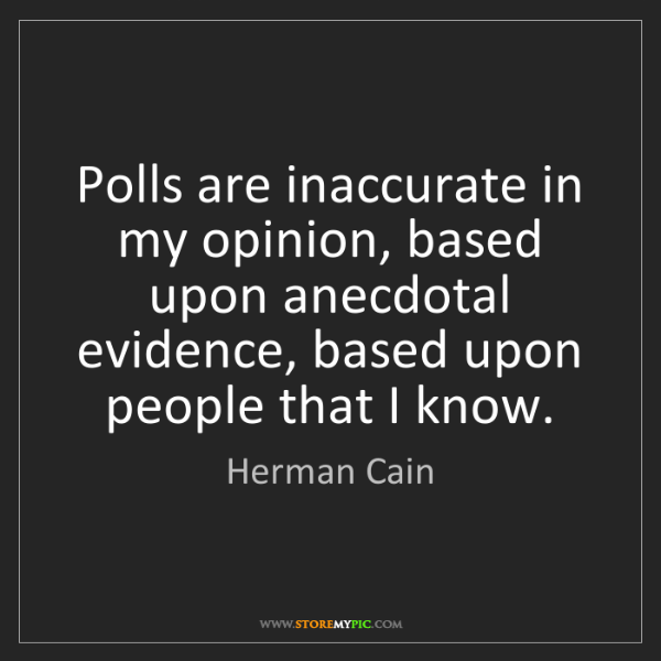 Herman Cain: Polls are inaccurate in my opinion, based upon anecdotal...