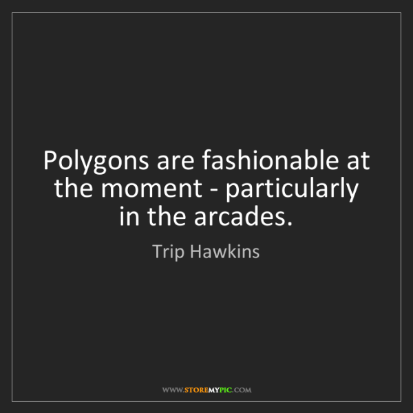 Trip Hawkins: Polygons are fashionable at the moment - particularly...