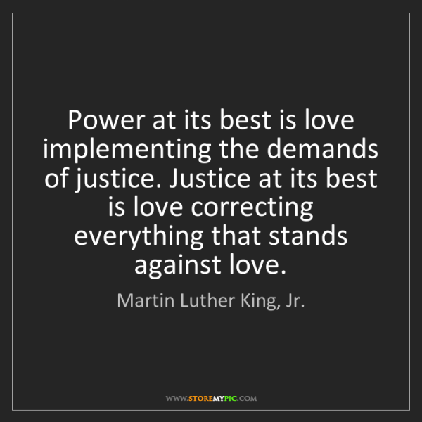 Martin Luther King, Jr.: Power at its best is love implementing the demands of...