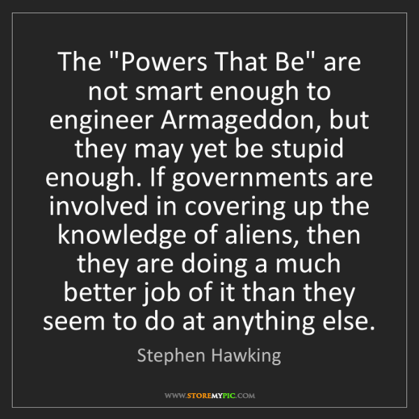 """Stephen Hawking: The """"Powers That Be"""" are not smart enough to engineer..."""