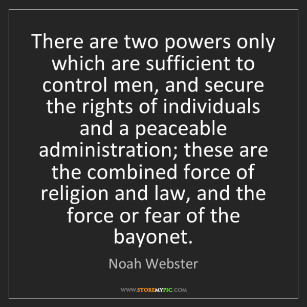 Noah Webster: There are two powers only which are sufficient to control...