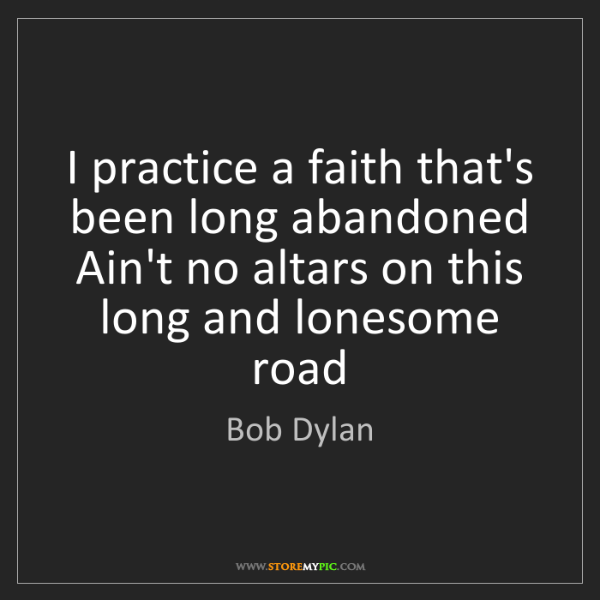 Bob Dylan: I practice a faith that's been long abandoned Ain't no...