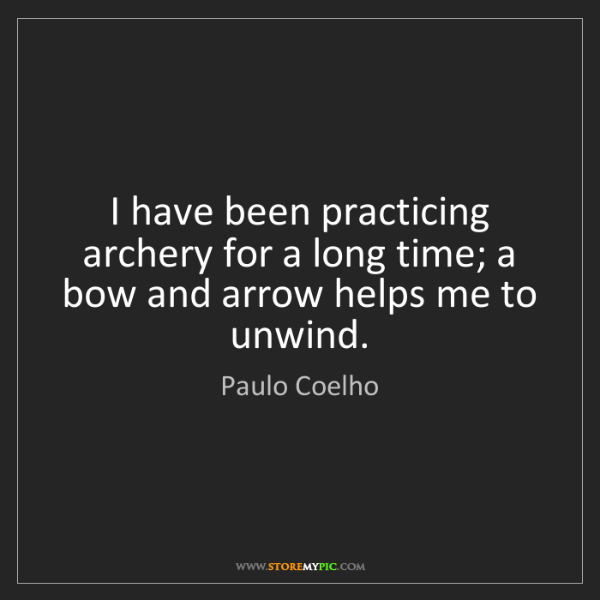 Paulo Coelho: I have been practicing archery for a long time; a bow...