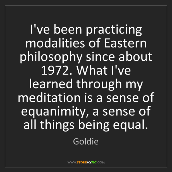 Goldie: I've been practicing modalities of Eastern philosophy...