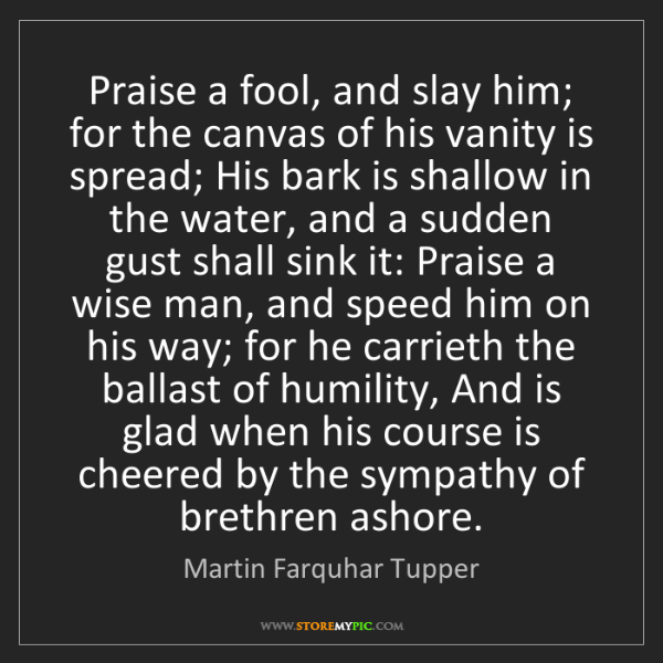 Martin Farquhar Tupper: Praise a fool, and slay him; for the canvas of his vanity...