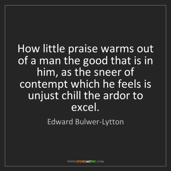 Edward Bulwer-Lytton: How little praise warms out of a man the good that is...