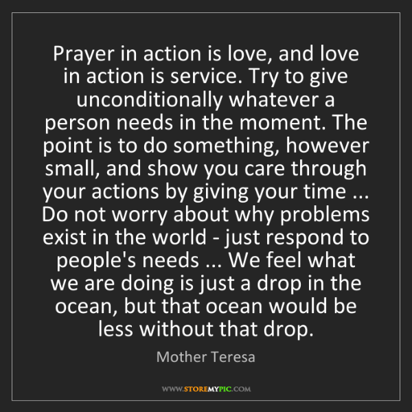 Mother Teresa: Prayer in action is love, and love in action is service....