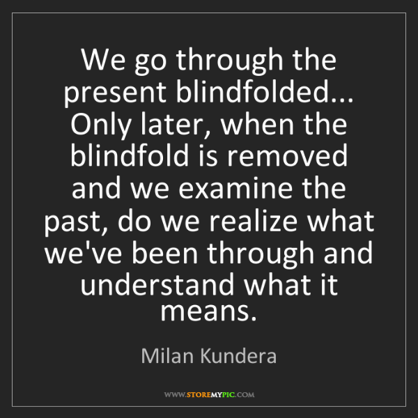 Milan Kundera: We go through the present blindfolded... Only later,...