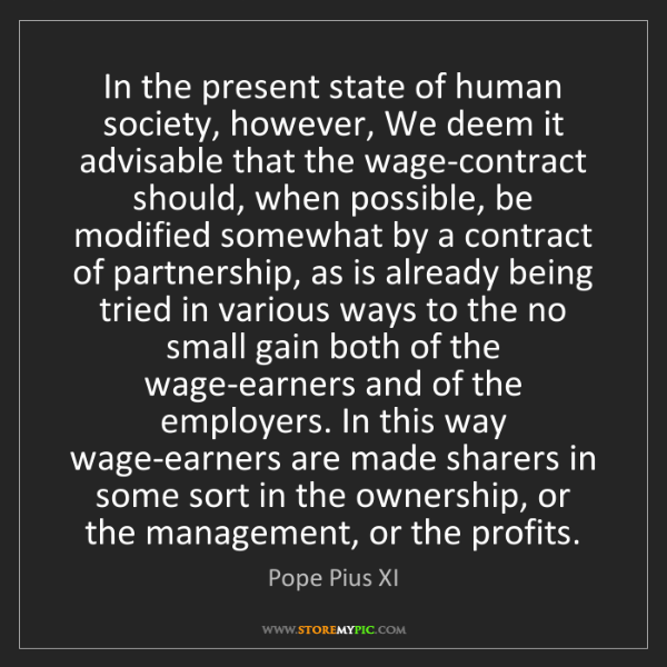 Pope Pius XI: In the present state of human society, however, We deem...