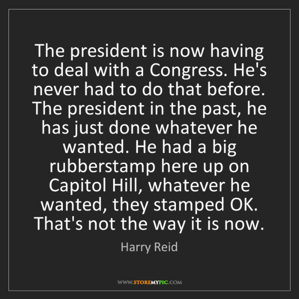 Harry Reid: The president is now having to deal with a Congress....