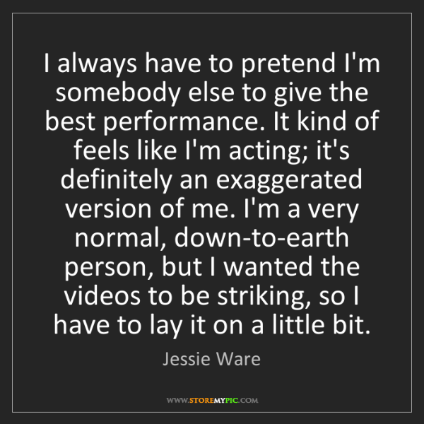 Jessie Ware: I always have to pretend I'm somebody else to give the...
