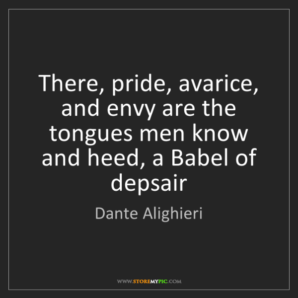 Dante Alighieri: There, pride, avarice, and envy are the tongues men know...