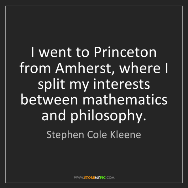 Stephen Cole Kleene: I went to Princeton from Amherst, where I split my interests...
