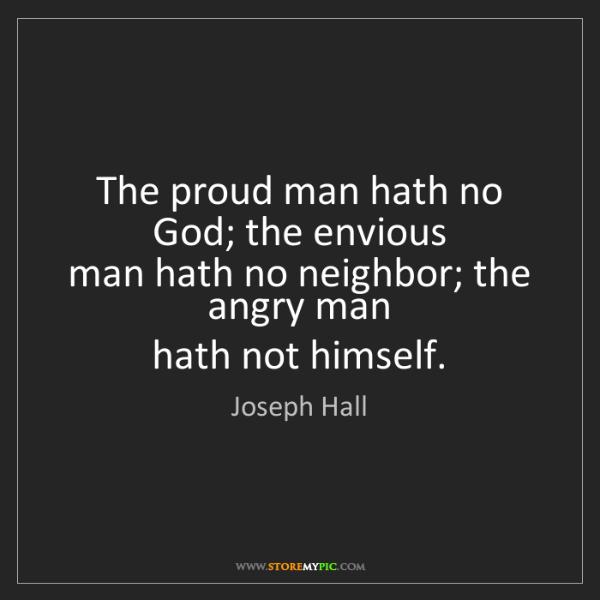 Joseph Hall: The proud man hath no God; the envious  man hath no neighbor;...