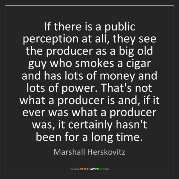 Marshall Herskovitz: If there is a public perception at all, they see the...