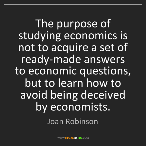 Joan Robinson: The purpose of studying economics is not to acquire a...