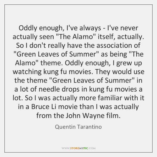 "Oddly enough, I've always - I've never actually seen ""The Alamo"" itself, ..."