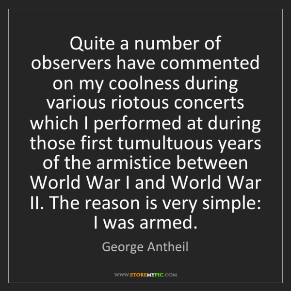 George Antheil: Quite a number of observers have commented on my coolness...