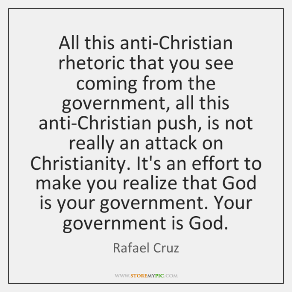 All this anti-Christian rhetoric that you see coming from the government, all ...