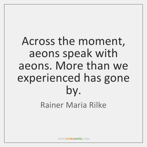 Across the moment, aeons speak with aeons. More than we experienced has ...