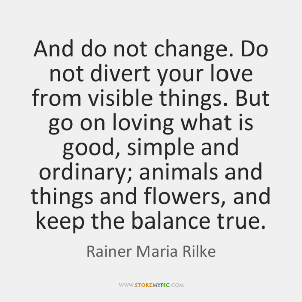 And do not change. Do not divert your love from visible things. ...