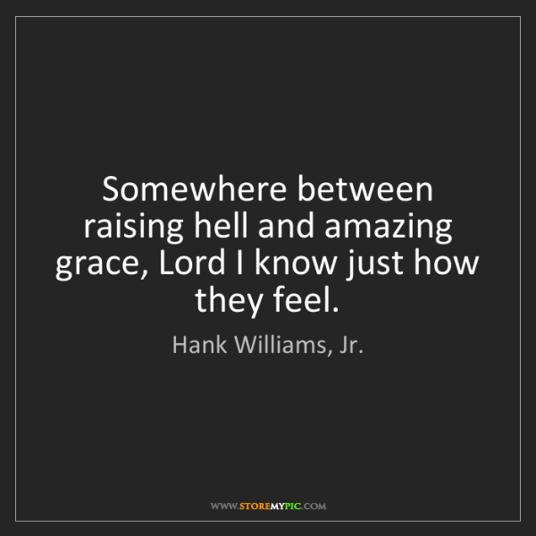 Hank Williams, Jr.: Somewhere between raising hell and amazing grace, Lord...