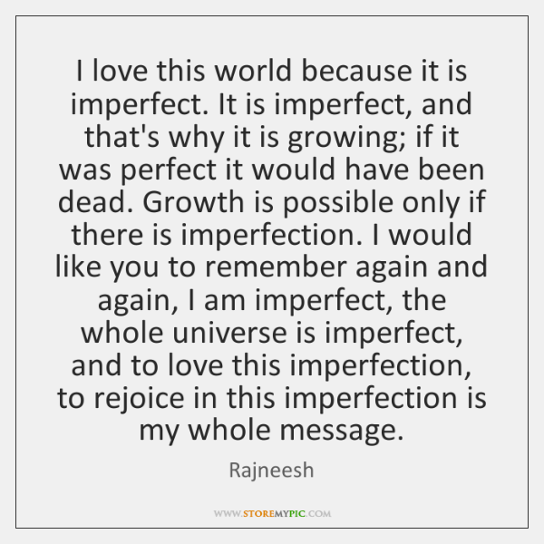 I Love This World Because It Is Imperfect It Is Imperfect And