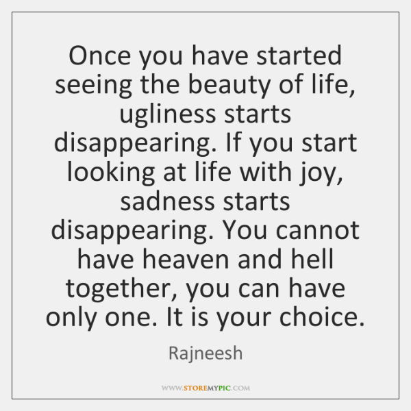 Once you have started seeing the beauty of life, ugliness starts disappearing. ...