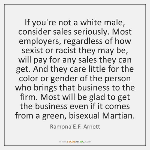 If you're not a white male, consider sales seriously. Most employers, regardless ...