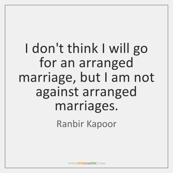 I don't think I will go for an arranged marriage, but I ...