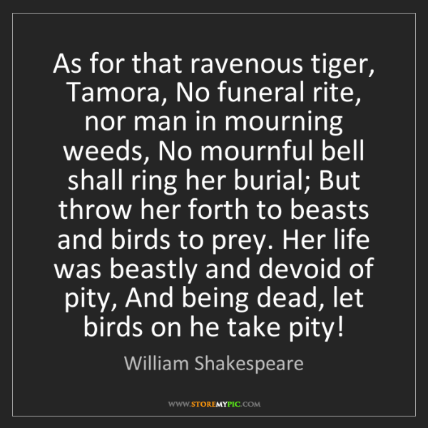 William Shakespeare: As for that ravenous tiger, Tamora, No funeral rite,...