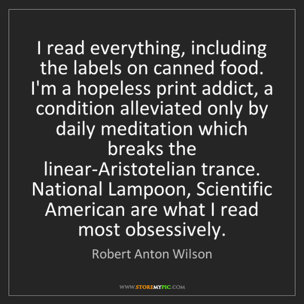 Robert Anton Wilson: I read everything, including the labels on canned food....