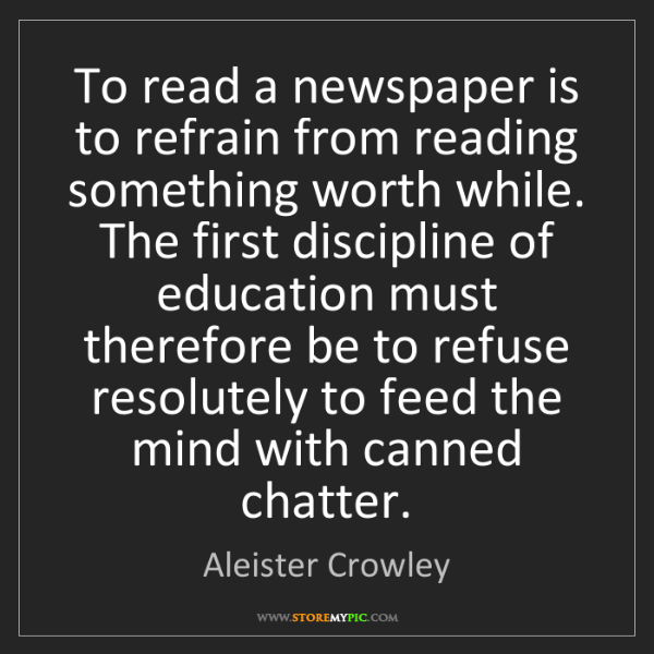 Aleister Crowley: To read a newspaper is to refrain from reading something...