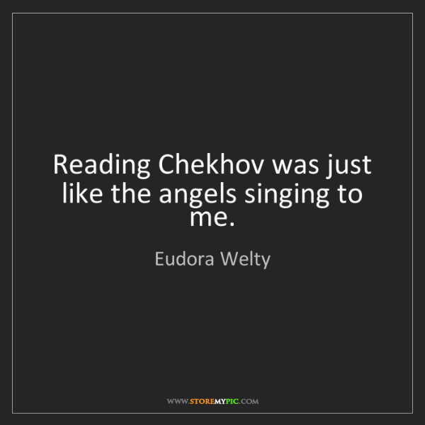 Eudora Welty: Reading Chekhov was just like the angels singing to me.