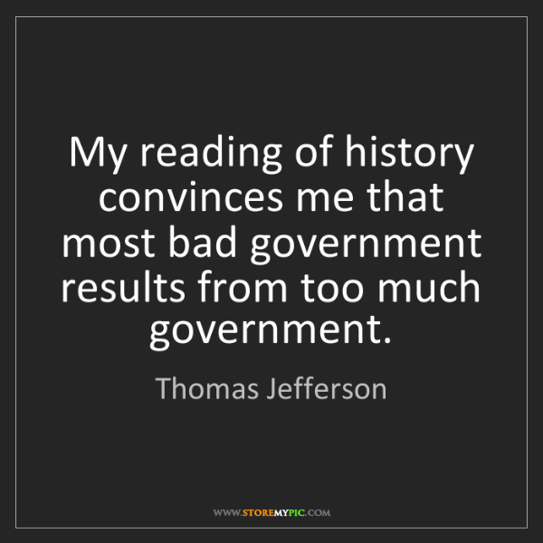 Thomas Jefferson: My reading of history convinces me that most bad government...