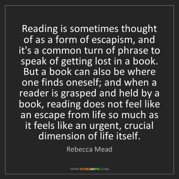 Rebecca Mead: Reading is sometimes thought of as a form of escapism,...