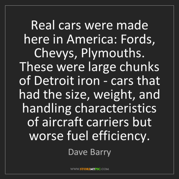 Dave Barry: Real cars were made here in America: Fords, Chevys, Plymouths....