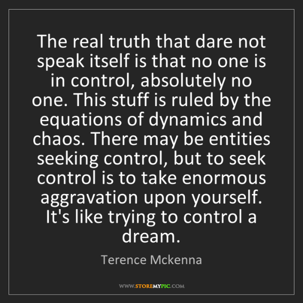Terence Mckenna: The real truth that dare not speak itself is that no...