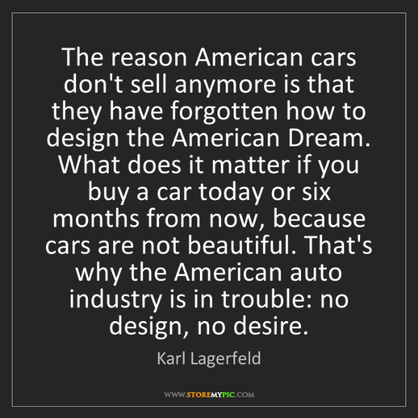 Karl Lagerfeld: The reason American cars don't sell anymore is that they...