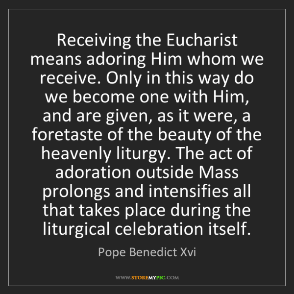 Pope Benedict Xvi: Receiving the Eucharist means adoring Him whom we receive....