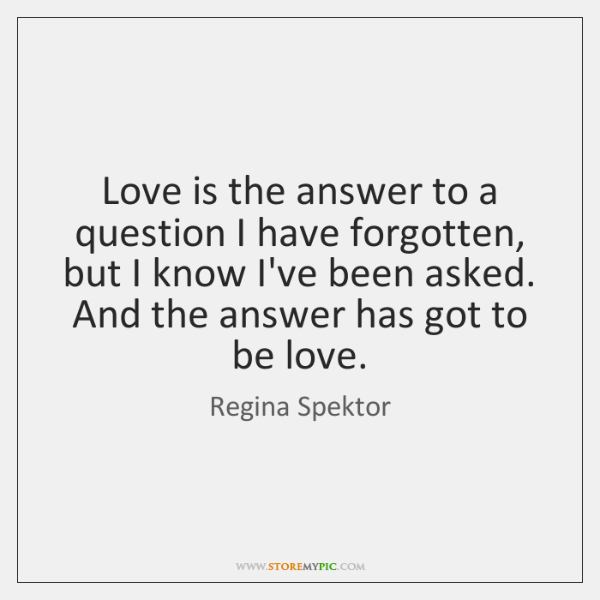 Love is the answer to a question I have forgotten, but I ...