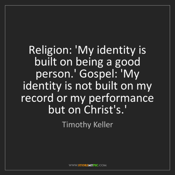 Timothy Keller: Religion: 'My identity is built on being a good person.'...