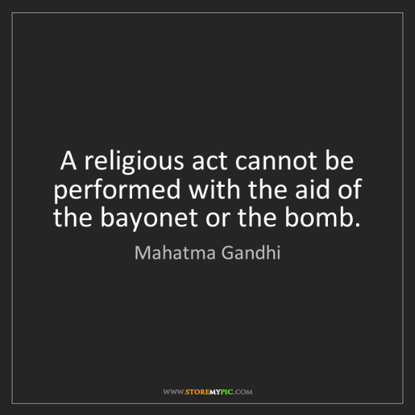 Mahatma Gandhi: A religious act cannot be performed with the aid of the...